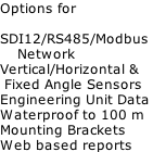 Options for  SDI12/RS485/Modbus      Network Vertical/Horizontal &  Fixed Angle Sensors Engineering Unit Data Waterproof to 100 m Mounting Brackets Web based reports