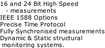 16 and 24 Bit High Speed     - measurements IEEE 1588 Options Precise Time Protocol Fully Synchronised measurements Dynamic & Static structural   monitoring systems.
