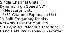 Single Channel Units Dynamic High Speed VW    - Measurements 16/32 Channel Expansion Units In-Built Frequency Display Network Isolator Modules SDI12/RS485/Modbus Interface Hand Held VW Display & Recorder